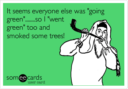 """It seems everyone else was """"going green""""........so I """"went green"""" too and smoked some trees!"""