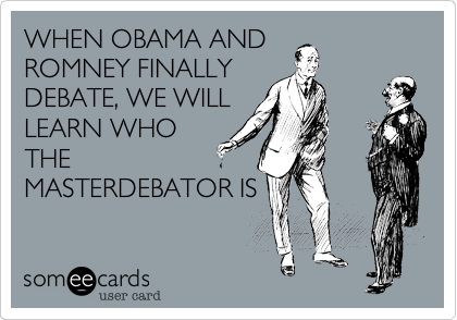 WHEN OBAMA AND ROMNEY FINALLY DEBATE, WE WILL LEARN WHO THE MASTERDEBATOR IS