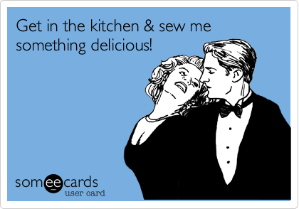 Get in the kitchen & sew me something delicious!