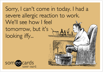 Sorry, I can't come in today. I had a severe allergic reaction to work. We'll see how I feel tomorrow, but it's looking iffy...