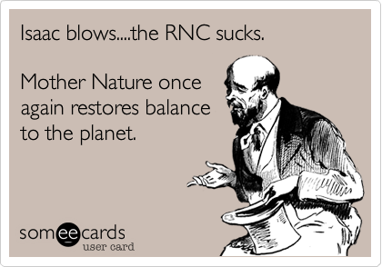 Isaac blows....the RNC sucks.   Mother Nature once again restores balance to the planet.