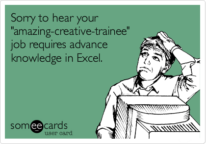 """Sorry to hear your """"amazing-creative-trainee"""" job requires advance knowledge in Excel."""