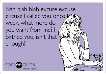 Blah blah blah excuse excuse excuse I called you once this week, what more do you want from me? I birthed you, isn't that enough?