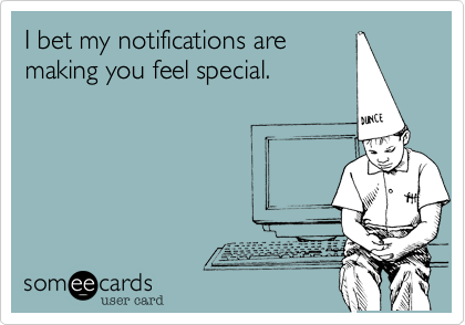 I bet my notifications are making you feel special.