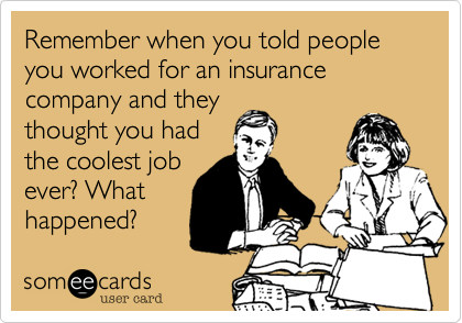 Remember when you told people you worked for an insurance company and they thought you had the coolest job ever? What happened?