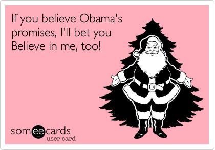 If you believe Obama's  promises, I'll bet you Believe in me, too!