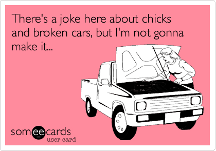 There's a joke here about chicks and broken cars, but I'm not gonna make it...
