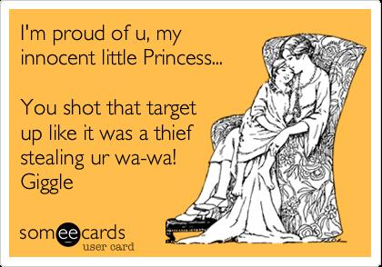 I'm proud of u, my innocent little Princess...   You shot that target up like it was a thief  stealing ur wa-wa!  Giggle