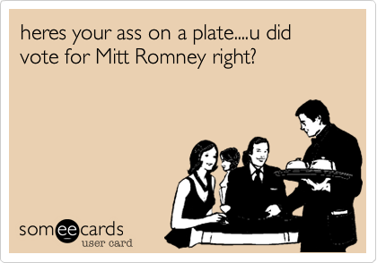 heres your ass on a plate....u did vote for Mitt Romney right?