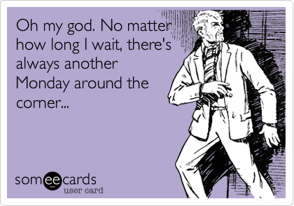 Oh my god. No matter how long I wait, there's always another Monday around the corner...