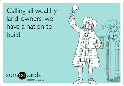 Calling all wealthy land-owners, we have a nation to build!