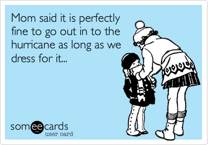 Mom said it is perfectly fine to go out in to the hurricane as long as we dress for it...