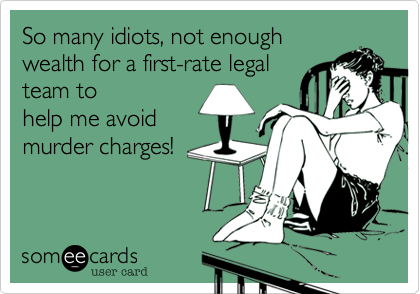 So many idiots, not enough wealth for a first-rate legal team to help me avoid murder charges!
