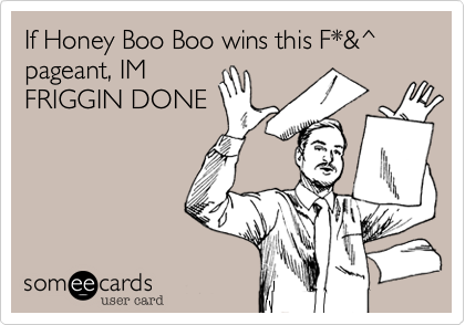 If Honey Boo Boo wins this F*&^ pageant, IM FRIGGIN DONE