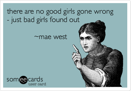 there are no good girls gone wrong - just bad girls found out               %7Emae west