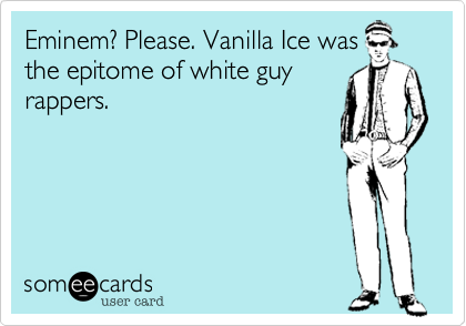 Eminem? Please. Vanilla Ice was the epitome of white guy rappers.