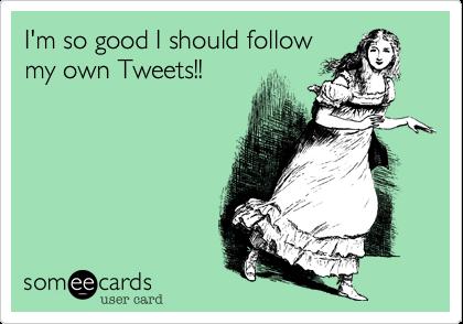 I'm so good I should follow my own Tweets!!
