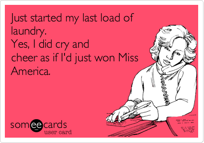 Just started my last load of laundry.  Yes, I did cry and cheer as if I'd just won Miss America.