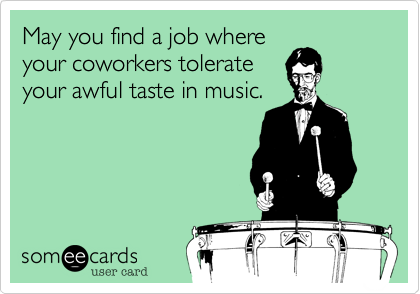 May you find a job where your coworkers tolerate your awful taste in music.