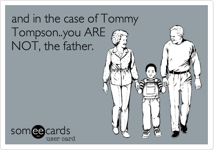 and in the case of Tommy Tompson..you ARE NOT, the father.