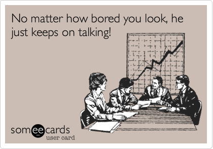 No matter how bored you look, he just keeps on talking!