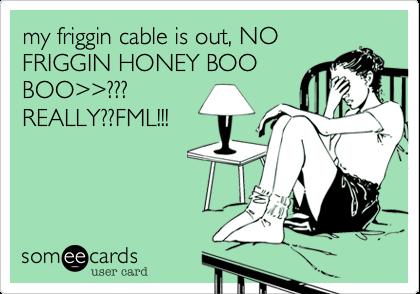 my friggin cable is out, NO FRIGGIN HONEY BOO BOO%3E%3E??? REALLY??FML!!!