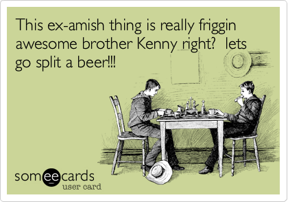 This ex-amish thing is really friggin awesome brother Kenny right?  lets go split a beer!!!