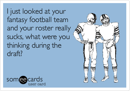 I just looked at your fantasy football team and your roster really sucks, what were you thinking during the draft?