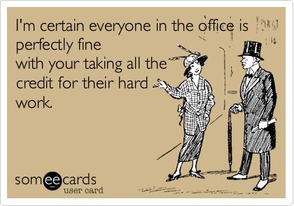 I'm certain everyone in the office is perfectly fine with your taking all the credit for their hard work.