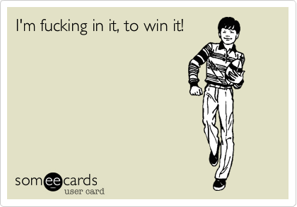 I'm fucking in it, to win it!