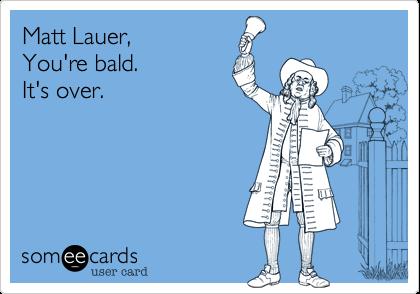 Matt Lauer,  You're bald.  It's over.