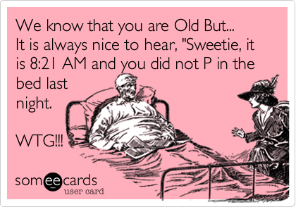 """We know that you are Old But... It is always nice to hear, """"Sweetie, it is 8:21 AM and you did not P in the bed last night.  WTG!!!"""
