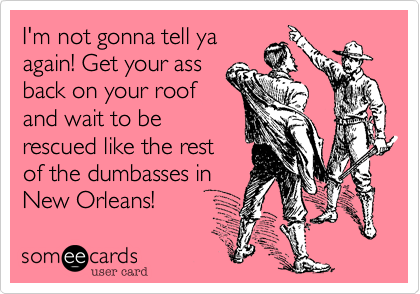 I'm not gonna tell ya again! Get your ass back on your roof and wait to be rescued like the rest of the dumbasses in New Orleans!