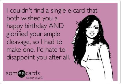 I couldn't find a single e-card that both wished you a happy birthday AND glorified your ample cleavage, so I had to make one. I'd hate to disappoint you after all.