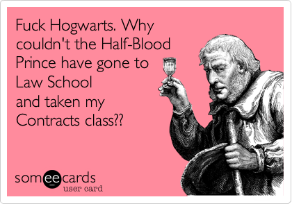 Fuck Hogwarts. Why couldn't the Half-Blood Prince have gone to     Law School and taken my Contracts class??