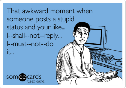 That awkward moment when someone posts a stupid status and your like... I--shall--not--reply... I--must--not--do it...