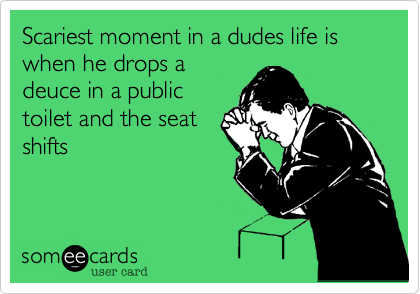 Scariest moment in a dudes life is when he drops a deuce in a public toilet and the seat shifts