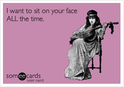 I want to sit on your face ALL the time.