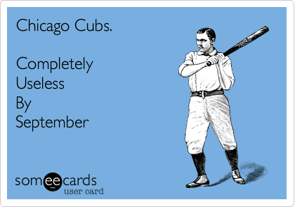 Chicago Cubs.   Completely Useless By September