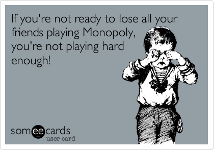 If you're not ready to lose all your friends playing Monopoly, you're not playing hard enough!