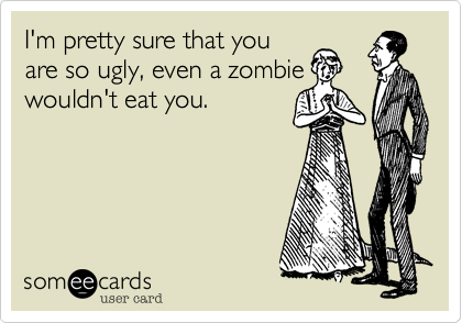 I'm pretty sure that you are so ugly, even a zombie wouldn't eat you.