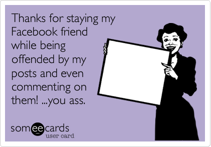 Thanks for staying my Facebook friend while being offended by my posts and even commenting on them! ...you ass.