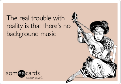 The real trouble with reality is that there's no background music