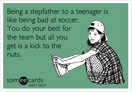 Being a stepfather to a teenager is like being bad at soccer.  You do your best for the team but all you get is a kick to the nuts.