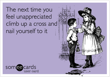The next time you feel unappreciated climb up a cross and nail yourself to it