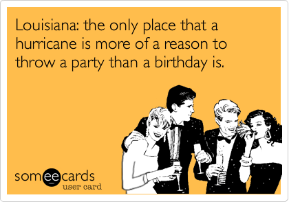 Louisiana: the only place that a hurricane is more of a reason to throw a party than a birthday is.