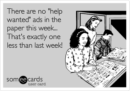 """There are no """"help wanted"""" ads in the paper this week...  That's exactly one less than last week!"""