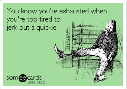 You know you're exhausted when you're too tired to jerk out a quickie