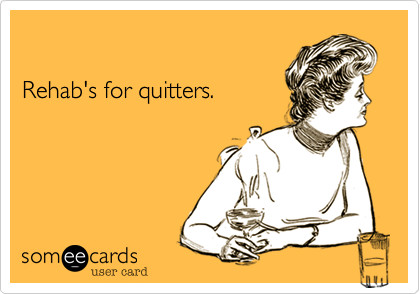 Rehab's for quitters.