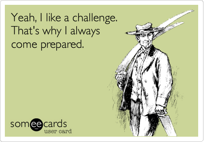 Yeah, I like a challenge. That's why I always  come prepared.